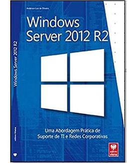 Windows Server 2012 R2. Uma Abordagem Prática de Suporte de Ti e Redes Corporativas
